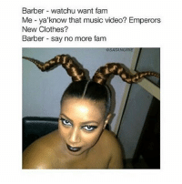 Barber, Clothes, and Fam: Barber watchu want fam  Me -ya' know that music video? Emperors  New Clothes?  Barber say no  more fam  OSATANURIE { funnytumblr textposts funnytextpost tumblr funnytumblrpost tumblrfunny followme tumblrfunny textpost tumblrpost haha}