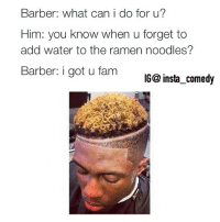 Barber, Fam, and Ramen: Barber: what can i do for u?  Him: you know when u forget to  add water to the ramen noodles?  Barber: i got u fam  IGC insta comedy 😭😭😭