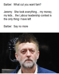fam: Barber: What cut you want fam?  Jeremy: She took everything... my money,  my kids... the Labour leadership contest is  the only thing l have left  Barber: Say no more
