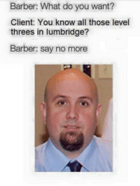 Barber What Do You Want: Barber: What do you want?  Client: You know all those level  threes in lumbridge?  Barber: say no more