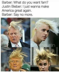 Barber, Justin Bieber, and Memes: Barber: What do you want fam?  Justin Bieber: just wanna make  America great again.  Barber: Say no more.  justin  m2 😂😂lol - - - - - - - 420 memesdaily Relatable dank MarchMadness HoodJokes Hilarious Comedy HoodHumor ZeroChill Jokes Funny KanyeWest KimKardashian litasf KylieJenner JustinBieber Squad Crazy Omg Accurate Kardashians Epic bieber Weed TagSomeone hiphop trump rap drake