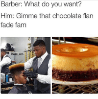😂😂lmao - - - - - - - 420 memesdaily Relatable dank MarchMadness HoodJokes Hilarious Comedy HoodHumor ZeroChill Jokes Funny KanyeWest KimKardashian litasf KylieJenner JustinBieber Squad Crazy Omg Accurate Kardashians Epic bieber Weed TagSomeone hiphop trump rap drake: Barber: What do you want?  Him: Gimme that chocolate flan  fade fam  ent 😂😂lmao - - - - - - - 420 memesdaily Relatable dank MarchMadness HoodJokes Hilarious Comedy HoodHumor ZeroChill Jokes Funny KanyeWest KimKardashian litasf KylieJenner JustinBieber Squad Crazy Omg Accurate Kardashians Epic bieber Weed TagSomeone hiphop trump rap drake