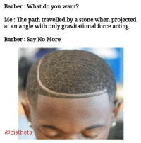 """Barber, Tumblr, and Yeah: Barber : What do you want?  Me : The path travelled by a stone when proiected  at an angle with only gravitational force acting  Barber: Say No More  @cisthet.a <p><a href=""""http://ragecomicsbase.com/post/158751584787/yeah-kinematics"""" class=""""tumblr_blog"""">rage-comics-base</a>:</p>  <blockquote><p>Yeah..! Kinematics.!!</p></blockquote>"""
