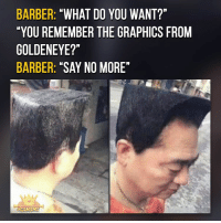 """Barber What Do You Want: BARBER  """"WHAT DO YOU WANT?""""  """"YOU REMEMBER THE GRAPHICS FROM  GOLDENEYE?""""  BARBER: """"SAY NO MORE"""""""