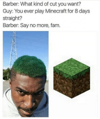 Barber, Fam, and Memes: Barber: What kind of cut you want?  Guy: You ever play Minecraft for 8 days  Straight?  Barber: Say no more, fam 'Just fuck it up please' 🤣💇🏼