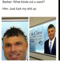 Barber, Memes, and Just Fuck My Shit Up: Barber: What kinda cut u want?  Him: Just fuck my shit up  in Class  ETIC His barber F*cked him up😂 - - - - savage hahaha hehe haha funny lol lmao lmfao done meme whitepeople hood instafunny hilarious comedy dank 420 bruh nochill niggas girlsbelike weak icanteven smh bitchesbelike thuglife ctfu omg