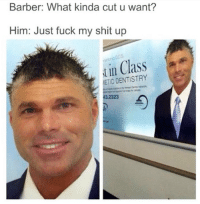 Dank, 🤖, and Class: Barber: What kinda cut u want?  Him: Just fuck my shit up  in Class  DENTISTRY  ETIC 3.2323