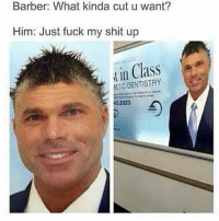 Barber, Memes, and 🤖: Barber: What kinda cut u want?  Him: Just fuck my shit up  in Class  far  DENTISTRY  IC 👀😂😂😂 petty