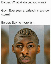 Y'all wrong for this 😩😂 WSHH: Barber: What kinda cut you want?  Guy: Ever seen a ballsack in a snow  storm?  Barber: Say no more fanm Y'all wrong for this 😩😂 WSHH
