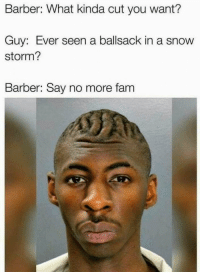 Y'all wrong for this 😩😂 https://t.co/8qqIkVBi2g: Barber: What kinda cut you want?  Guy: Ever seen a ballsack in a snow  storm?  Barber: Say no more fam Y'all wrong for this 😩😂 https://t.co/8qqIkVBi2g