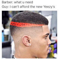 Barber, Haircut, and Memes: Barber: what u need  Guy: I can't afford the new Yeezy's  oPiqasso Rock the new Yeezy haircut and save money instead of spending hundreds to a thousand dollars on yeezy shoes because you'll look stupid either way!!