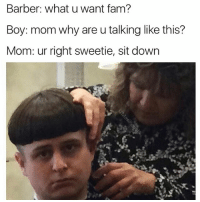 Barber, Fam, and Funny: Barber: what u want fam?  Boy: mom why are u talking like this?  Mom: ur right sweetie, sit down You're doing great Benjamin