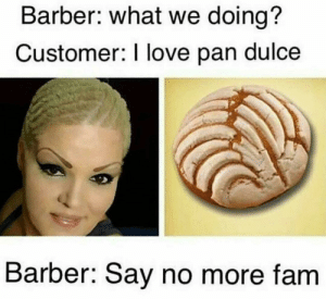 Barber, Fam, and Love: Barber: what we doing?  Customer: I love pan dulce  Barber: Say no more fam Just fuck my shit up.