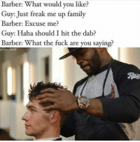 Barber: Barber: What would you like?  Guy: Just freak me up family  Barber: Excuse me?  Guy: Haha should I hit the dab?  Barber: What the fuck are you saying?  @mo wad  쎄