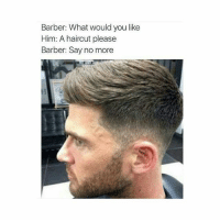 Barber, Haircut, and Meme: Barber: What would you like  Him: A haircut please  Barber: Say no more hilarious meme 😂👌