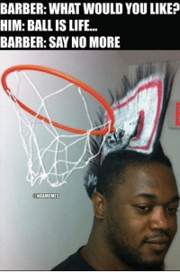 Ball Is Life, Nba, and Say No More: BARBER: WHAT WOULD YOU LIKE?  HIM: BALL ISLIFE...  BARBER: SAY NO MORE  ONBAMEMES Ball is life