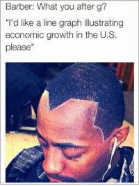 "Barber, Funny, and Memes: Barber: What you after g?  ""I'd like a line graph illustrating  economic growth in the U.S.  please"" Check out more funny pics -   http://ebaum.it/SundayFundayPics"