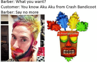 Barber, Crash Bandicoot, and Memes: Barber: What you want?  Customer: You know Aku Aku from Crash Bandicoot  Barber: Say no more  G:PolarSaurusRex Crash bandicoot best game series ever