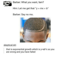 "Barber, Fail, and Fam: Barber: What you want, fam?  Him: Let me get that ""y mx b""  Barber: Say no mo.  skeptical-ish  that is exponential growth which is y abnx so you  are wrong and you have failed I updated instagram and I still don't have the live story thing. Not that I have anything interesting to say but still"