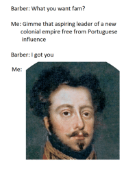Just because the page is dead it doesn't mean it can't still post some Brazilliant© OC every now and again :^) -Gringo: Barber: What you want fam?  Me: Gimme that aspiring leader of a new  colonial empire free from Portuguese  influence  Barber: I got you  Me: Just because the page is dead it doesn't mean it can't still post some Brazilliant© OC every now and again :^) -Gringo