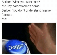 Barber, Fam, and Memes: Barber: What you want fam?  Me: My parents aren't home  Barber: You don't understand meme  formats  Me  Doggo