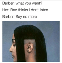 Barber, Say No More, and Her: Barber: what you want?  Her: Bae thinks I dont listen  Barber: Say no more currently in love with music from your lie in april ... im a fucking weeaboo fuck