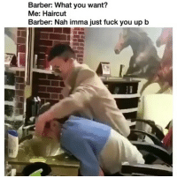 Barber, Fuck You, and Haircut: Barber: What you want?  Me: Haircut  Barber: Nah imma just fuck you up b WTAF 😳😂😂😂