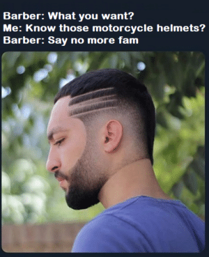 Barber, Fam, and Motorcycle: Barber: What you want?  Me: Know those motorcycle helmets?  Barber: Say no more fam Nice fade bro