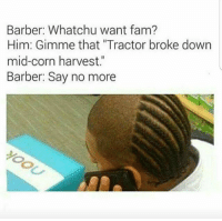 "Barber, Fam, and Lit: Barber: Whatchu want fam?  Him: Gimme that ""Tractor broke down  mid-corn harvest.""  Barber: Say no more It lit fam"