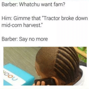 "Damn Tractors: Barber: Whatchu want fam?  Him: Gimme that ""Tractor broke down  mid-corn harvest.  Barber: Say no more  VOOU Damn Tractors"