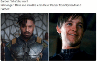 Barber, Emo, and Memes: Barber: What'chu want  Killmonger: Make me look like emo Peter Parker from Spider-Man 3  Barber: Are you hyped for black panther?