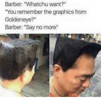 """GoldenEye: Barber: """"Whatchu want?""""  """"You remember the graphics from  Goldeneye?""""  Barber: """"Say no more"""""""