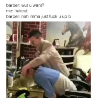 Barber, Haircut, and Fuck: barber: wut u want?  me: haircut  barber: nah imma just fuck u up b