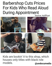 "📚💡❤A barbershop in Michigan is getting a lot of buzz.👏🏾👏🏿👏🏻👏🏽 The Fuller Cut barbershop in Ypsilanti, Michigan gives $2 discounts to kids who read books aloud to their barbers while they're getting their hair done. And a lot of the time those two bucks go directly into the kids' pockets. ""Parents love it and the kids … well, they like getting the two dollars back,"" Ryan Griffin, the barber at the Fuller Cut who brought the discount program to the shop, told The Huffington Post with a laugh. ""We get compliments from teachers all the time, too."" The kids at the Fuller Cut don't read any ol' books, either. Because the shop caters to diverse communities, Griffin's literary selection — which includes 75 to 100 rotating titles — has a very specific theme. ""All our books have positive images of African-Americans — whether it's astronauts, athletes or writers,"" Griffin said. Though the idea of having kids read aloud to their barbers may seem novel, Griffin, who has been working at the shop for 20 years, told HuffPost that he didn't think of it. He had heard about the concept, which has been embraced all over the country in places like Dubuque, Iowa, Houston, Texas and Columbus, Ohio, and just thought it was a cut above: Barbershop Cuts Prices  For Kids Who Read Aloud  During Appointment  Source: HuffPost  CHOCOLATE  Kids are bookin it to this shop, which  houses only titles With black role  models.  @undocumedia 📚💡❤A barbershop in Michigan is getting a lot of buzz.👏🏾👏🏿👏🏻👏🏽 The Fuller Cut barbershop in Ypsilanti, Michigan gives $2 discounts to kids who read books aloud to their barbers while they're getting their hair done. And a lot of the time those two bucks go directly into the kids' pockets. ""Parents love it and the kids … well, they like getting the two dollars back,"" Ryan Griffin, the barber at the Fuller Cut who brought the discount program to the shop, told The Huffington Post with a laugh. ""We get compliments from teachers all the time, too."" The kids at the Fuller Cut don't read any ol' books, either. Because the shop caters to diverse communities, Griffin's literary selection — which includes 75 to 100 rotating titles — has a very specific theme. ""All our books have positive images of African-Americans — whether it's astronauts, athletes or writers,"" Griffin said. Though the idea of having kids read aloud to their barbers may seem novel, Griffin, who has been working at the shop for 20 years, told HuffPost that he didn't think of it. He had heard about the concept, which has been embraced all over the country in places like Dubuque, Iowa, Houston, Texas and Columbus, Ohio, and just thought it was a cut above"