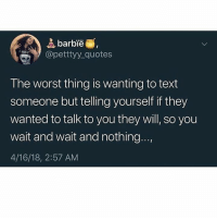Barbie, Memes, and The Worst: barbie  opetttyy_quotes  The worst thing is wanting to text  someone but telling yourself if they  wanted to talk to you they will, so you  wait and wait and nothing...,  4/16/18, 2:57 AM can relate