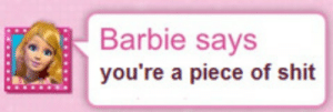 A Piece Of Shit: Barbie says  you're a piece of shit