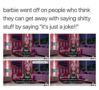"barbie out here hitting us with sum straight facts: barbie went off on people who think  they can get away with saying shitty  stuff by saying ""it's just a joke!!""  Like you're the one who has to  be OK with it  Like, they get away with  being mean..  Or maybe not taking  responsibility for their actions  because somehow by making it  a joke, makes it less hurtful? barbie out here hitting us with sum straight facts"