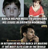 Barcelona, Club, and Memes: BARCA HELPED MESSI TO OVERCOME  HIS ISSUES IN GROWTHHORMONES  #PPD  IC BARCELONA CLUSTER  BARCONA CLUSTER  IN RETURN HE HELPED BARCA BY MAKING  IT THE MOST ELITE CLUB IN THE WORLD The king 👑  -PPD