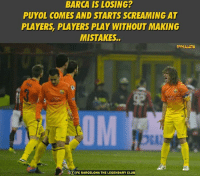 Barcelona, Club, and Memes: BARCA IS LOSING?  PUYOL COMES AND STARTS SCREAMING AT  PLAYERS PLAYERS PLAY WITHOUT MAKING  MISTAKES.  f FC BARCELONA THE LEGENDARY CLUB This is what we lack when we begin to lose.  Credits : F.C Barcelona : The Legendary Club