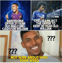 Barcelona, Memes, and Weed: BARCELONA  OFFER 21 YEAR  CHELSEAREJECT  THE OFFERTO  OLD M  ALCOM  KEEP 30 YEAR OLD  CASH FOR WILLIAN  WILLIAN  277  NOT SURE ABOUT WHO  TOOk WEED This is wired 😂🤣
