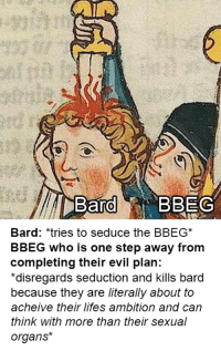 Time, DnD, and Ambition: BardBBEG  Bard: *tries to seduce the BBEG  BBEG who is one step away from  completing their evil plan:  *disregards seduction and kills bard  because they are literally about to  acheive their lifes ambition and can  think with more than their sexual  organs*
