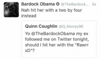 """Advice, Money, and Obama: Bardock Obama  @The Bardock  5s  Nah hit her with a two by four  instead  Quinn Coughlin  @Q Money 96  Yo (a The Bardock Obama my ex  followed me on Twitter tonight,  should I hit her with the """"Rawrr  XD""""? Advice of the day"""