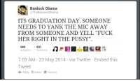 """Obama, Pussy, and Twitter: Bardock Obama  The BardockObama  ITS GRADUATION DAY. SOMEONE  NEEDS TO YANK THE MIC AWAY  FROM SOMEONE AND YELL """"FUCK  HER RIGHT IN THE PUSSY""""  501  665  RETWEETs FAVORITES  7:03 AM 23 May 2014 via Twitter Embed this  Tweet  Reply Delete Favorite NOW'S YOUR CHANCE TO BE A LEGEND GRADUATES."""
