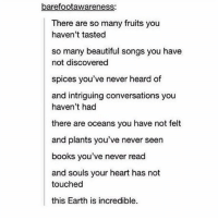 Beautiful, Books, and Tumblr: barefootawareness:  There are so many fruits you  haven't tasted  so many beautiful songs you have  not discovered  spices you've never heard of  and intriguing conversations you  haven't had  there are oceans you have not felt  and plants you've never seen  books you've never read  and souls your heart has not  touched  this Earth is incredible. Amazing