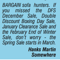 Martin, Memes, and Winter: BARGAIN Sofa hunters. If  you missed the DFS  December Sale, Double  Discount Boxing Day Sale,  January Clearance Sale and  the February End of Winter  Sale, don't worry the  Spring Sale starts in March.  Hanks Martin  Somewhere