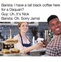 Barista I Have A Tall Black Coffee Here For Daquan Guy Uh It S Nick Oh Sorry Jamal Inton Bruhhh Dark Roast Meme On Me