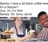Daquan, Memes, and Coffee: Barista: I have a tall black coffee here  for a Daquan?  Guy: Uh.. It's Nick  Barista: Oh. Sorry Jamal  achilblinton