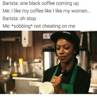 Cheating, Smh, and Black: Barista: one black coffee coming up  Me: I like my coffee like l like my women.  Barista: oh stop  Me: *sobbing not cheating on me  eBen Never date a barista they aren't trustworthy. They can't even spell your name right smh @badjokeben