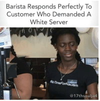 """A South Sudanese coffee shop manager in Australia was shocked when a white customer demanded to be served by a white barista. What she did next was priceless. Josie Ajak, a barista and manager at Gloria Jean's coffee shop in Cairns, Australia got a downright nasty surprise when she went into work. Ajak, who is South Sudanese, went to serve a white woman who entered the shop in a wheelchair and was shocked by the woman's response. In an interview with the Cairns Post, Ajak confided that the customer addressed her by saying """"I refuse to be served by a black person, get me a white lady."""" Shaken, but determined, Ajak quickly came up with the perfect response to the woman.Ajak reported to Buzzfeed News that she smiled and told the customer, """"That's fine."""" Ajak then quietly told the rest of the staff, """"She is racist and [...] we won't be serving her."""" The woman moved to the side as Ajak and the rest of the coffee shop served all of the other customers, completely ignoring her until she realized there weren't any white staff members willing to serve her either. Ajak said that the woman gave her an """"evil"""" stare as she left; what else can you do when an entire building has refused to validate your racism?""""When I came into work after it happened, the whole store was decorated with signs saying we don't support racism and shirts with the hashtag, NoTimeForRacism."""" Regular customers at the coffee shop also made their voices heard, writing positive messages on a shop sign to show their appreciation for their neighborhood barista. 17thsoulja BlackIG17th racismisglobal🌎: Barista Responds Perfectly To  Customer Who Demanded A  White Server  AoTimeForRacism  17th soulia4 A South Sudanese coffee shop manager in Australia was shocked when a white customer demanded to be served by a white barista. What she did next was priceless. Josie Ajak, a barista and manager at Gloria Jean's coffee shop in Cairns, Australia got a downright nasty surprise when she went into work. Ajak, who is South"""