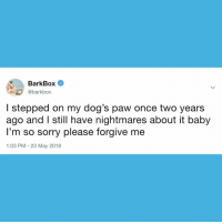 Dogs, Memes, and Sorry: BarkBox  @barkbox  I stepped on my dog's paw once two years  ago and I still have nightmares about it baby  l'm so sorry please forgive me  1:03 PM - 23 May 2018 Post Traumatic Step Disorder... we've all been there. 😞 dogs flashback WHYFEETWHY